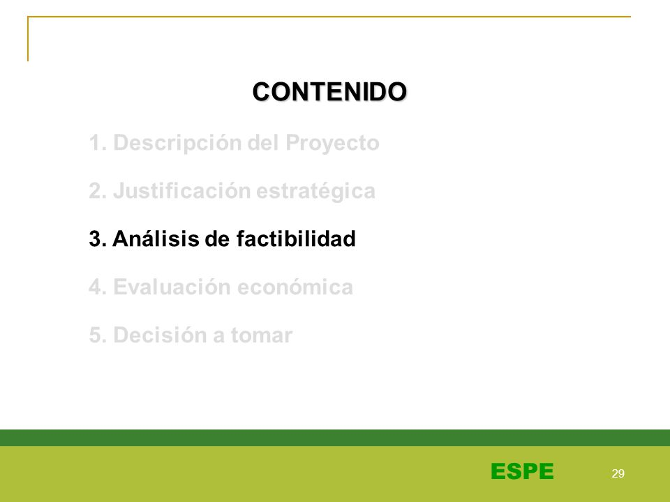 29 ESPE CONTENIDO 1. Descripción del Proyecto 2. Justificación estratégica 3. Análisis de factibilidad 4. Evaluación económica 5. Decisión a tomar