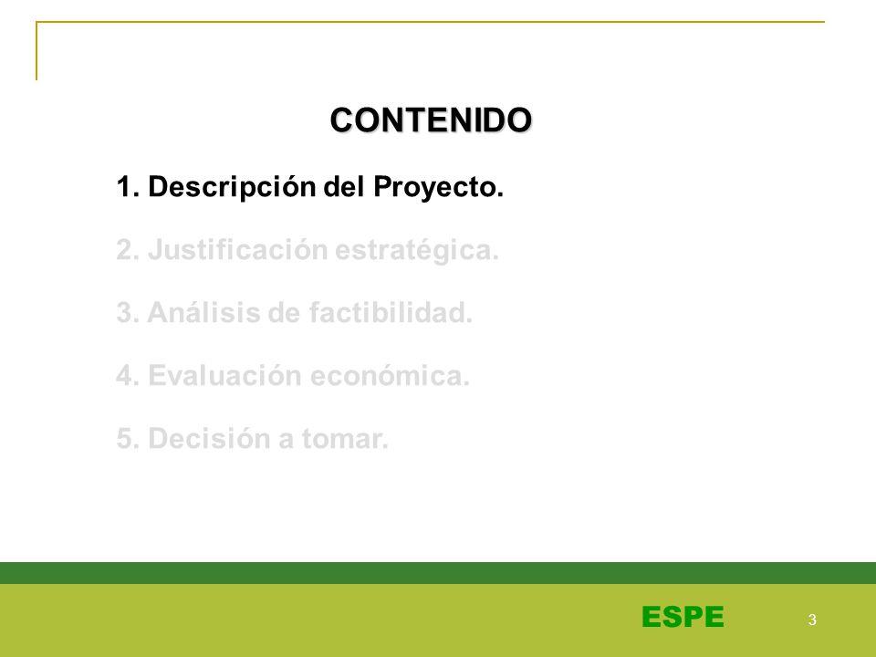 3 3 ESPE CONTENIDO 1. Descripción del Proyecto. 2. Justificación estratégica. 3. Análisis de factibilidad. 4. Evaluación económica. 5. Decisión a toma