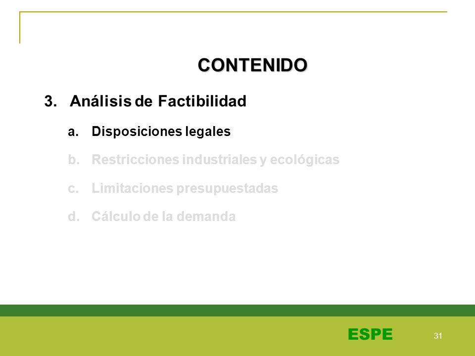 31 ESPE CONTENIDO 3. Análisis de Factibilidad a.Disposiciones legales b.Restricciones industriales y ecológicas c.Limitaciones presupuestadas d.Cálcul