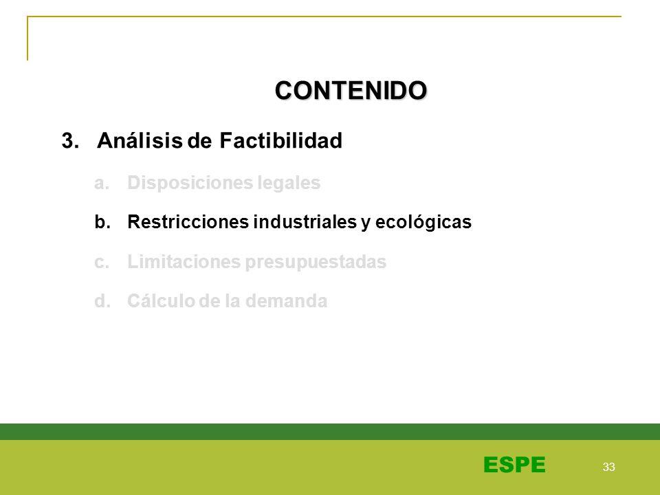 33 ESPE CONTENIDO 3. Análisis de Factibilidad a.Disposiciones legales b.Restricciones industriales y ecológicas c.Limitaciones presupuestadas d.Cálcul