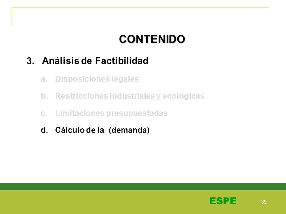 39 ESPE CONTENIDO 3. Análisis de Factibilidad a.Disposiciones legales b.Restricciones industriales y ecológicas c.Limitaciones presupuestadas d.Cálcul