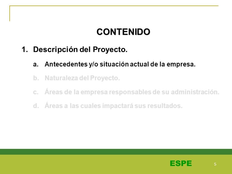 5 5 ESPE CONTENIDO 1.Descripción del Proyecto. a.Antecedentes y/o situación actual de la empresa. b.Naturaleza del Proyecto. c.Áreas de la empresa res