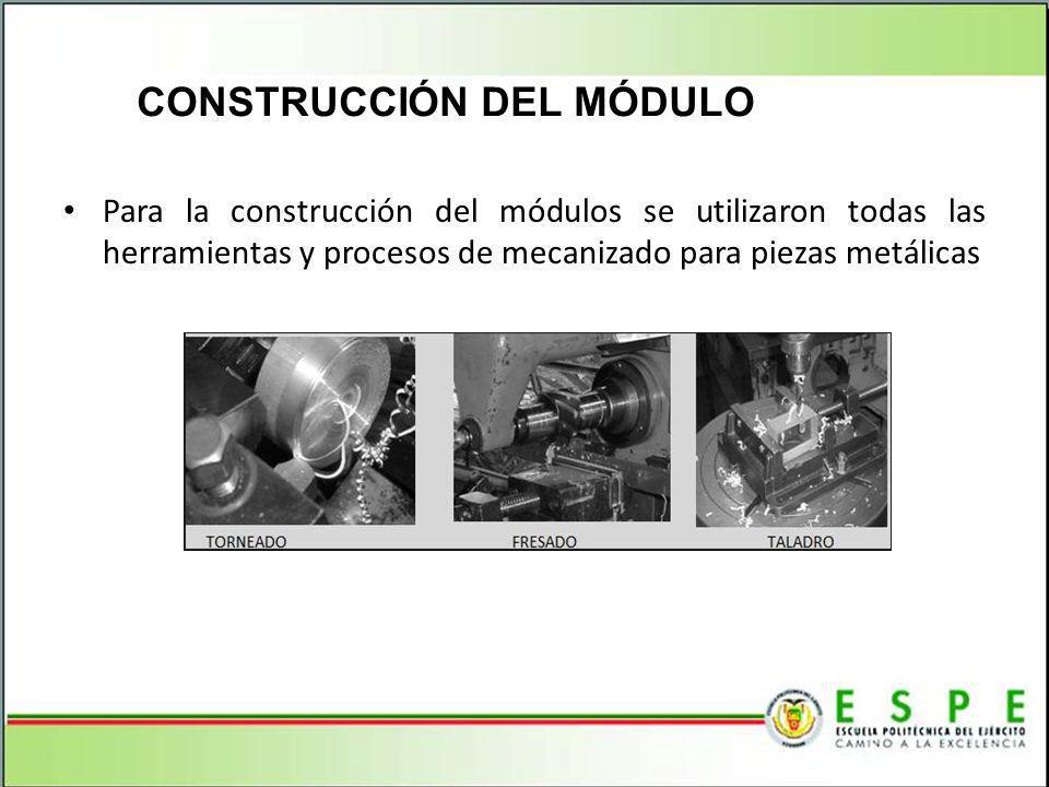 CONSTRUCCIÓN DEL MÓDULO Para la construcción del módulos se utilizaron todas las herramientas y procesos de mecanizado para piezas metálicas