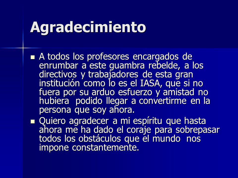 Agradecimiento A todos los profesores encargados de enrumbar a este guambra rebelde, a los directivos y trabajadores de esta gran institución como lo es el IASA, que si no fuera por su arduo esfuerzo y amistad no hubiera podido llegar a convertirme en la persona que soy ahora.