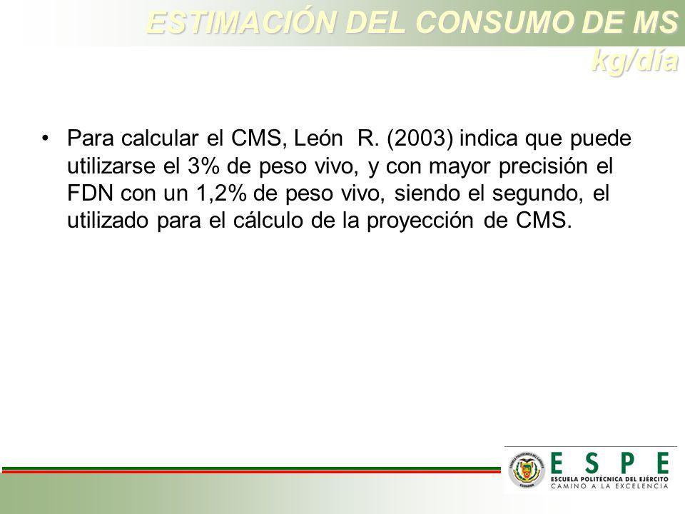 ESTIMACIÓN DEL CONSUMO DE MS kg/día Para calcular el CMS, León R. (2003) indica que puede utilizarse el 3% de peso vivo, y con mayor precisión el FDN