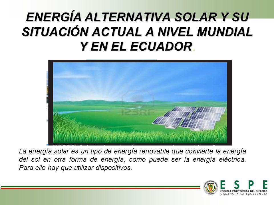 ENERGÍA ALTERNATIVA SOLAR Y SU SITUACIÓN ACTUAL A NIVEL MUNDIAL Y EN EL ECUADOR. La energía solar es un tipo de energía renovable que convierte la ene