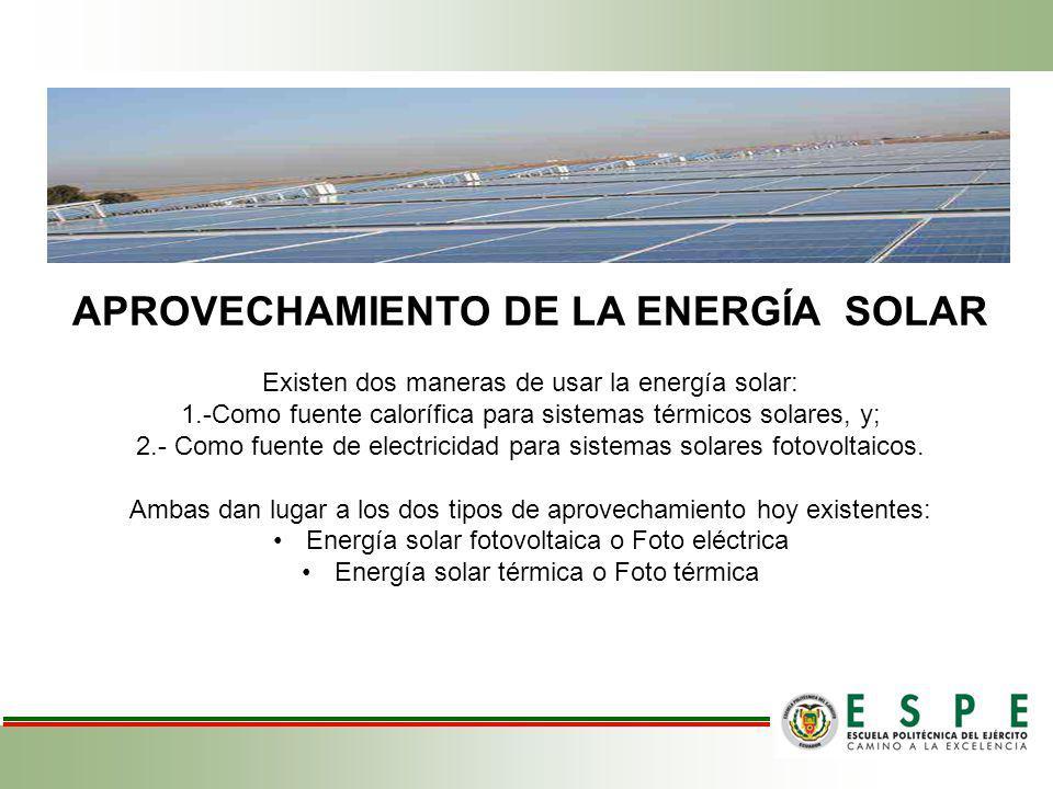 APROVECHAMIENTO DE LA ENERGÍA SOLAR Existen dos maneras de usar la energía solar: 1.-Como fuente calorífica para sistemas térmicos solares, y; 2.- Com