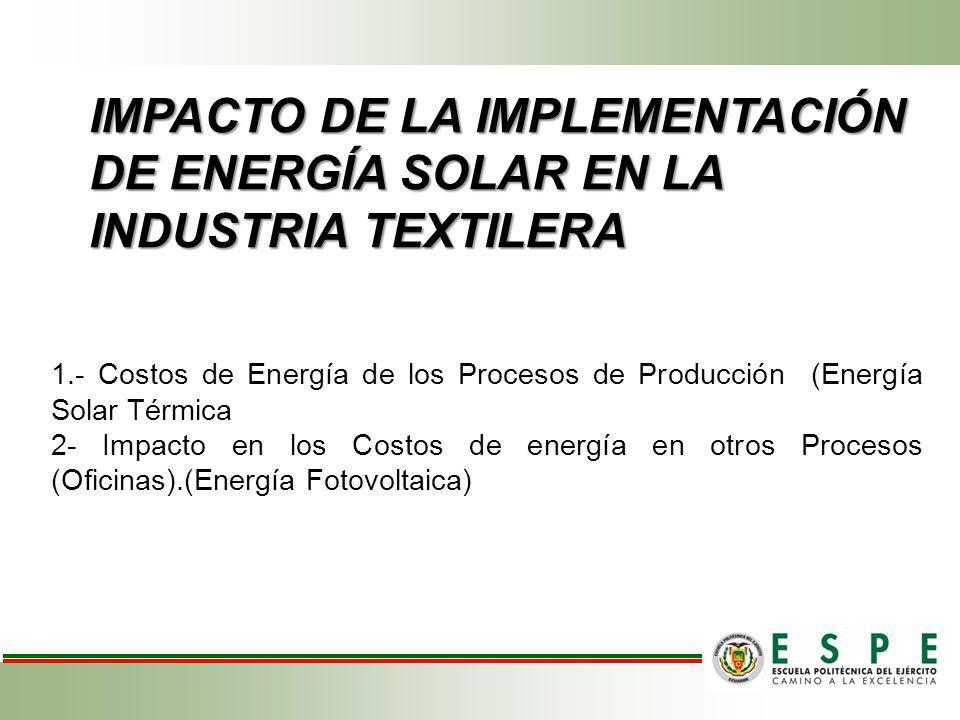 IMPACTO DE LA IMPLEMENTACIÓN DE ENERGÍA SOLAR EN LA INDUSTRIA TEXTILERA 1.- Costos de Energía de los Procesos de Producción (Energía Solar Térmica 2-