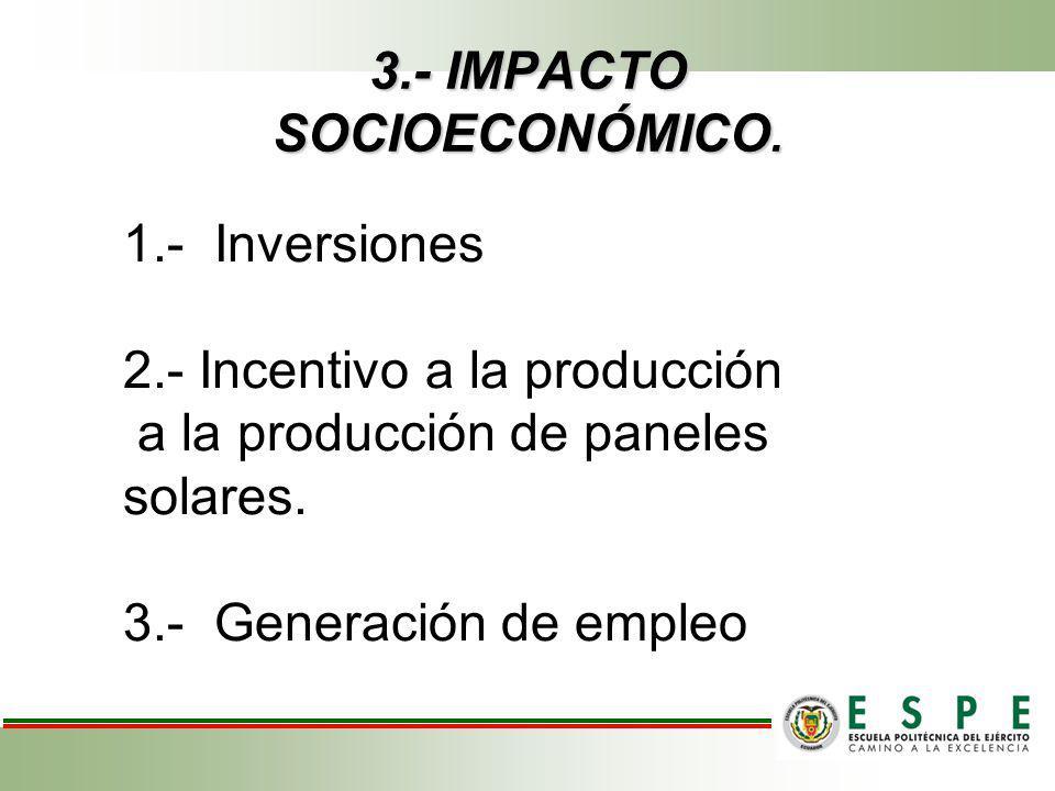 3.- IMPACTO SOCIOECONÓMICO. 1.- Inversiones 2.- Incentivo a la producción a la producción de paneles solares. 3.- Generación de empleo 1.- Inversiones