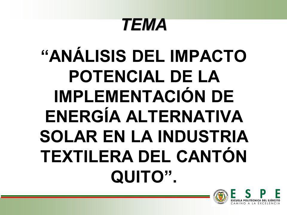 TEMA ANÁLISIS DEL IMPACTO POTENCIAL DE LA IMPLEMENTACIÓN DE ENERGÍA ALTERNATIVA SOLAR EN LA INDUSTRIA TEXTILERA DEL CANTÓN QUITO.