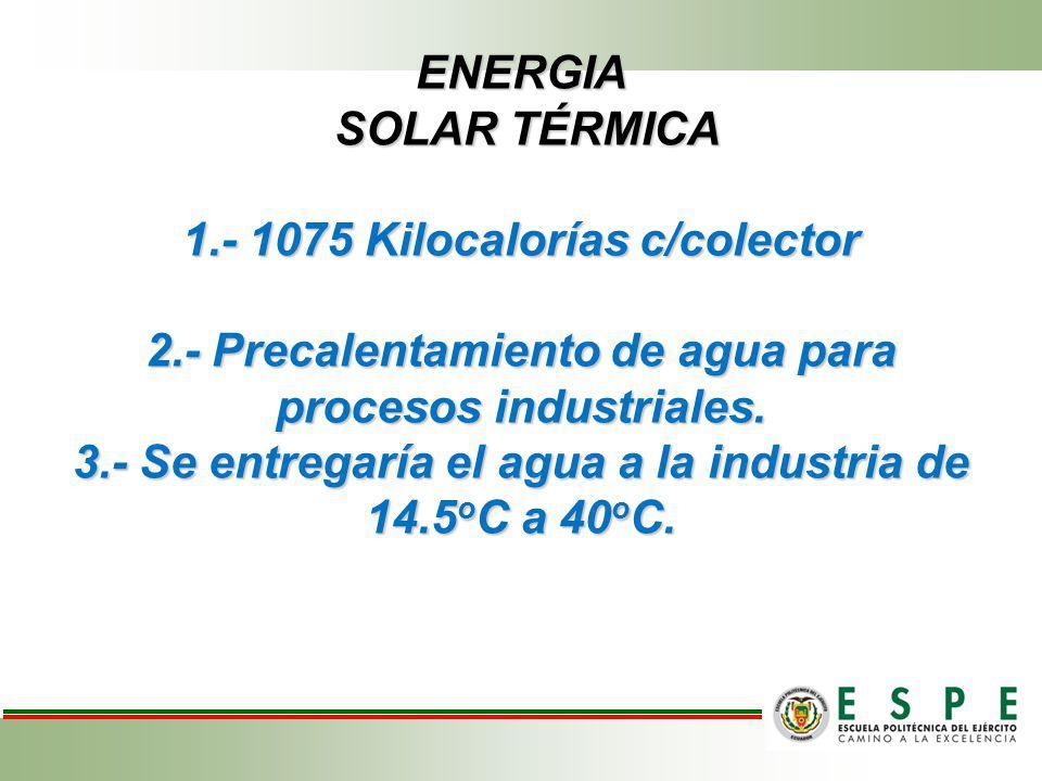 ENERGIA SOLAR TÉRMICA 1.- 1075 Kilocalorías c/colector 2.- Precalentamiento de agua para procesos industriales. 3.- Se entregaría el agua a la industr