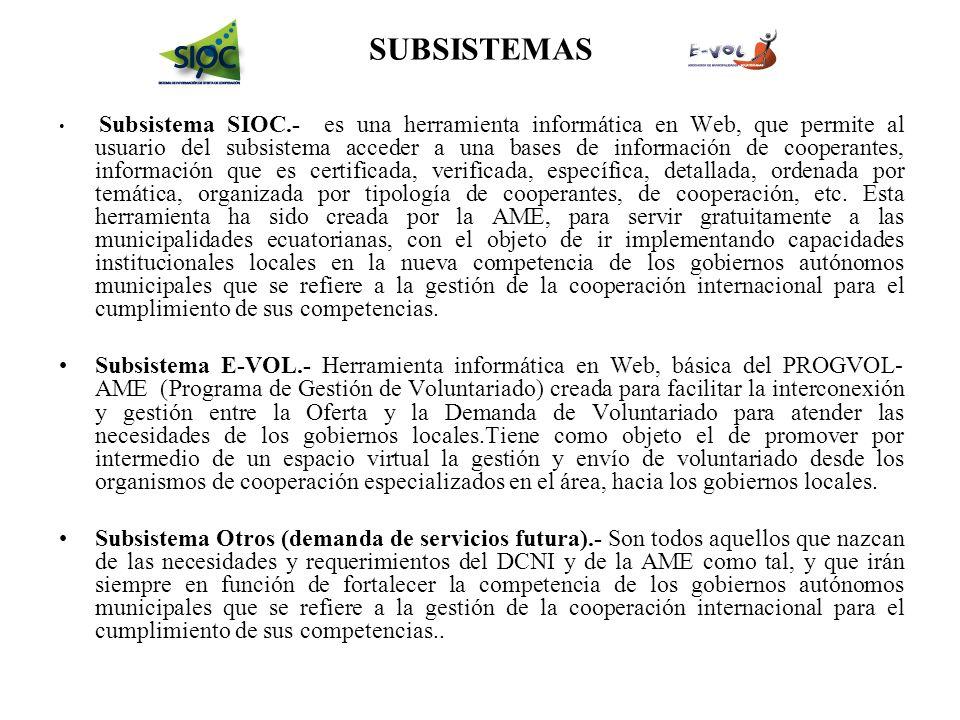 SUBSISTEMAS Subsistema SIOC.- es una herramienta informática en Web, que permite al usuario del subsistema acceder a una bases de información de cooperantes, información que es certificada, verificada, específica, detallada, ordenada por temática, organizada por tipología de cooperantes, de cooperación, etc.
