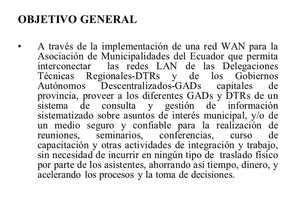 OBJETIVO GENERAL A través de la implementación de una red WAN para la Asociación de Municipalidades del Ecuador que permita interconectar las redes LAN de las Delegaciones Técnicas Regionales-DTRs y de los Gobiernos Autónomos Descentralizados-GADs capitales de provincia, proveer a los diferentes GADs y DTRs de un sistema de consulta y gestión de información sistematizado sobre asuntos de interés municipal, y/o de un medio seguro y confiable para la realización de reuniones, seminarios, conferencias, curso de capacitación y otras actividades de integración y trabajo, sin necesidad de incurrir en ningún tipo de traslado físico por parte de los asistentes, ahorrando así tiempo, dinero, y acelerando los procesos y la toma de decisiones.