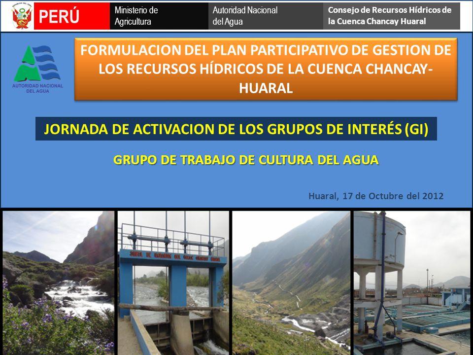 Ministerio de Agricultura Autoridad Nacional del Agua PERÚ Consejo de Recursos Hídricos de la Cuenca Chancay Huaral GRUPO DE TRABAJO DE CULTURA DEL AGUA Huaral, 17 de Octubre del 2012 JORNADA DE ACTIVACION DE LOS GRUPOS DE INTERÉS (GI) FORMULACION DEL PLAN PARTICIPATIVO DE GESTION DE LOS RECURSOS HÍDRICOS DE LA CUENCA CHANCAY- HUARAL