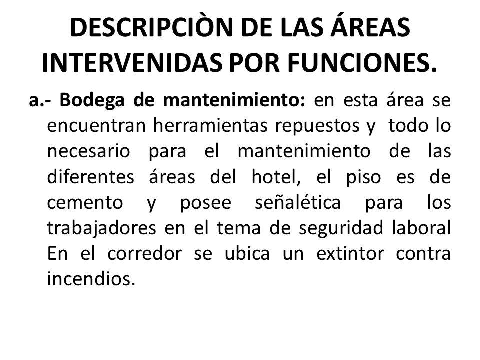 DESCRIPCIÒN DE LAS ÁREAS INTERVENIDAS POR FUNCIONES. a.- Bodega de mantenimiento: en esta área se encuentran herramientas repuestos y todo lo necesari