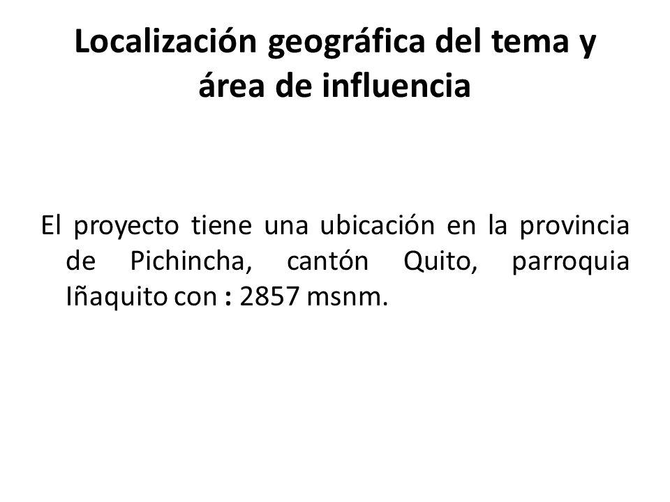 Localización geográfica del tema y área de influencia El proyecto tiene una ubicación en la provincia de Pichincha, cantón Quito, parroquia Iñaquito c
