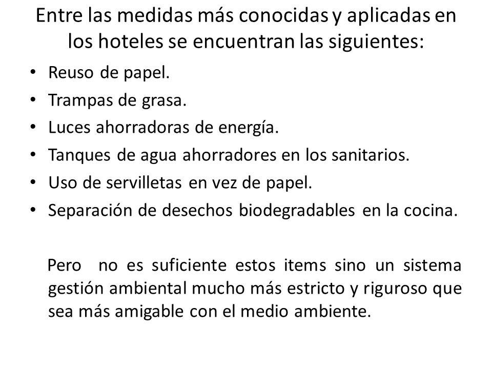 Entre las medidas más conocidas y aplicadas en los hoteles se encuentran las siguientes: Reuso de papel. Trampas de grasa. Luces ahorradoras de energí