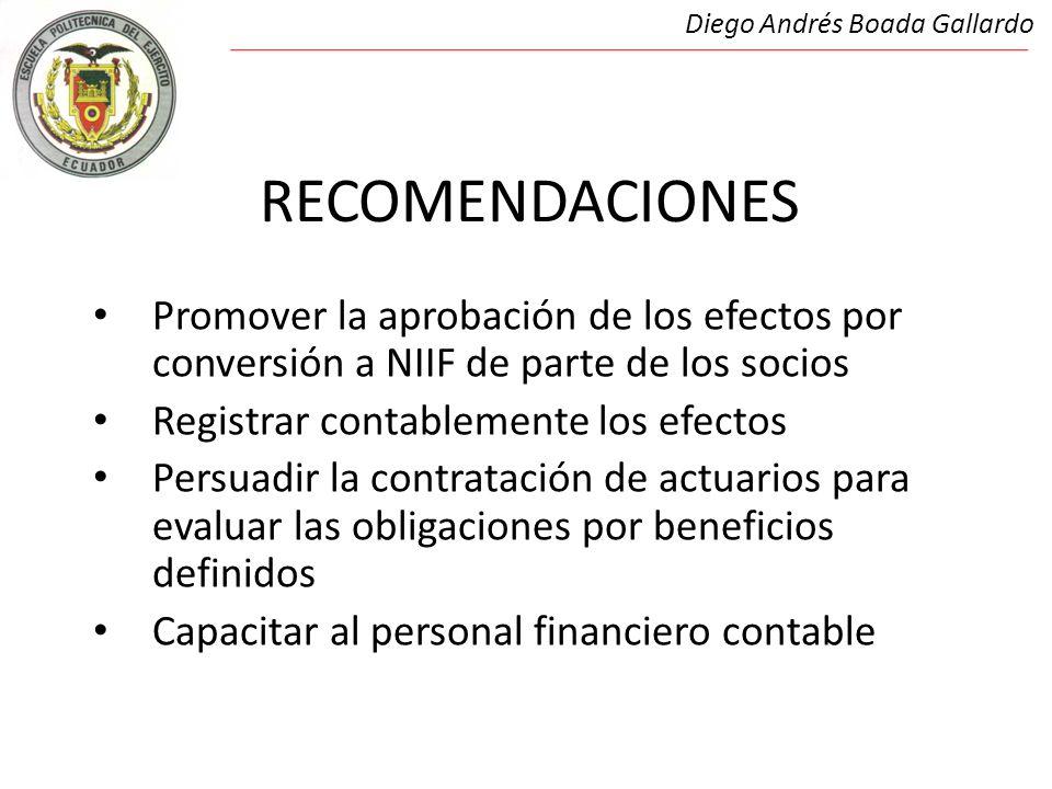 RECOMENDACIONES Promover la aprobación de los efectos por conversión a NIIF de parte de los socios Registrar contablemente los efectos Persuadir la contratación de actuarios para evaluar las obligaciones por beneficios definidos Capacitar al personal financiero contable Diego Andrés Boada Gallardo