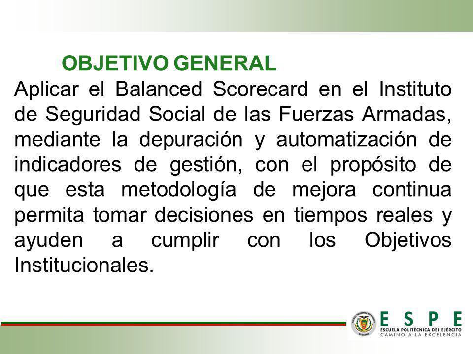 OBJETIVO GENERAL Aplicar el Balanced Scorecard en el Instituto de Seguridad Social de las Fuerzas Armadas, mediante la depuración y automatización de