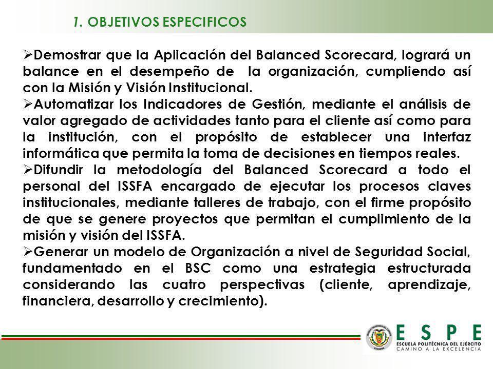 1. OBJETIVOS ESPECIFICOS Demostrar que la Aplicación del Balanced Scorecard, logrará un balance en el desempeño de la organización, cumpliendo así con