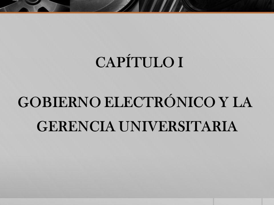 CAPÍTULO I GOBIERNO ELECTRÓNICO Y LA GERENCIA UNIVERSITARIA