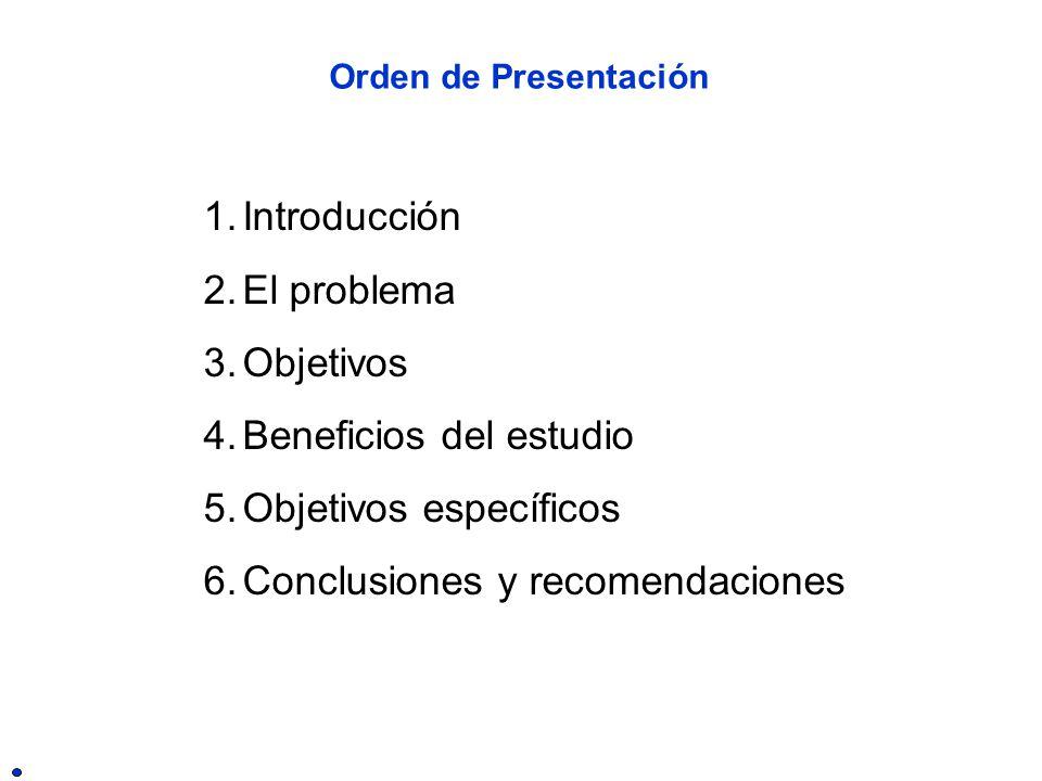 Orden de Presentación 1.Introducción 2.El problema 3.Objetivos 4.Beneficios del estudio 5.Objetivos específicos 6.Conclusiones y recomendaciones