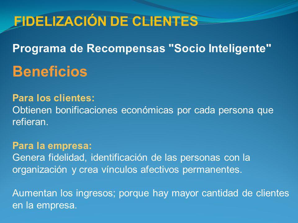 FIDELIZACIÓN DE CLIENTES Beneficios Para los clientes: Obtienen bonificaciones económicas por cada persona que refieran. Para la empresa: Genera fidel