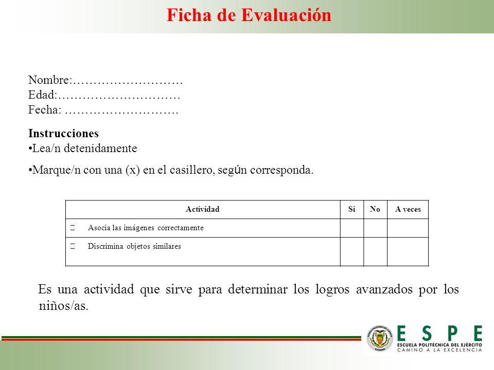 Ficha de Evaluación Es una actividad que sirve para determinar los logros avanzados por los niños/as. Nombre: ……………………… Edad: ………………………… Fecha: ………………
