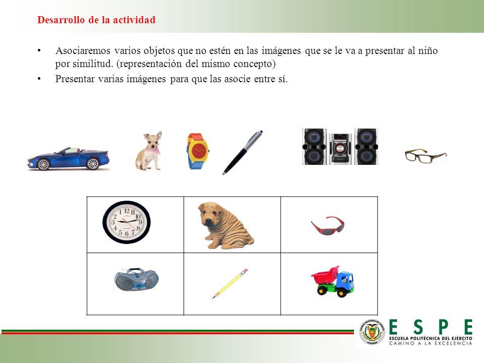 Desarrollo de la actividad Asociaremos varios objetos que no estén en las imágenes que se le va a presentar al niño por similitud. (representación del