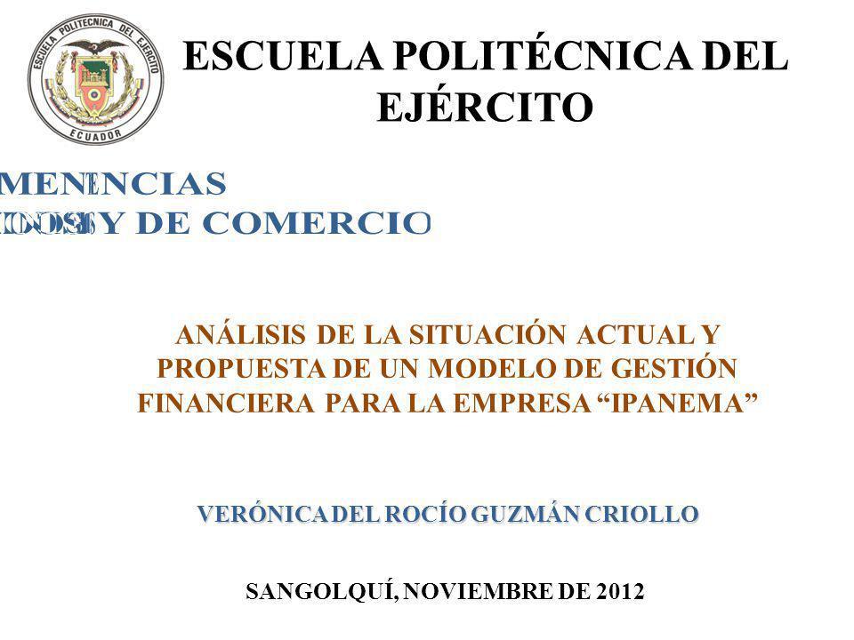 ANÁLISIS DE LA SITUACIÓN ACTUAL Y PROPUESTA DE UN MODELO DE GESTIÓN FINANCIERA PARA LA EMPRESA IPANEMA VERÓNICA DEL ROCÍO GUZMÁN CRIOLLO SANGOLQUÍ, NOVIEMBRE DE 2012