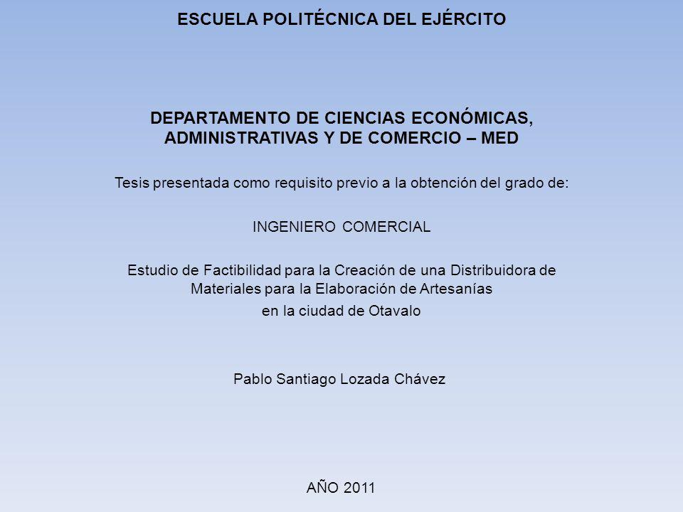 ESCUELA POLITÉCNICA DEL EJÉRCITO DEPARTAMENTO DE CIENCIAS ECONÓMICAS, ADMINISTRATIVAS Y DE COMERCIO – MED Tesis presentada como requisito previo a la obtención del grado de: INGENIERO COMERCIAL Estudio de Factibilidad para la Creación de una Distribuidora de Materiales para la Elaboración de Artesanías en la ciudad de Otavalo Pablo Santiago Lozada Chávez AÑO 2011
