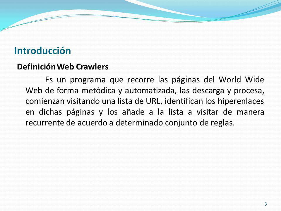 Introducción Definición Web Crawlers Es un programa que recorre las páginas del World Wide Web de forma metódica y automatizada, las descarga y procesa, comienzan visitando una lista de URL, identifican los hiperenlaces en dichas páginas y los añade a la lista a visitar de manera recurrente de acuerdo a determinado conjunto de reglas.