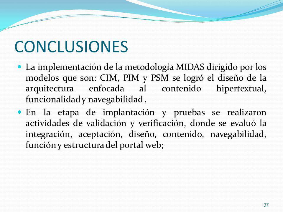 CONCLUSIONES La implementación de la metodología MIDAS dirigido por los modelos que son: CIM, PIM y PSM se logró el diseño de la arquitectura enfocada al contenido hipertextual, funcionalidad y navegabilidad.