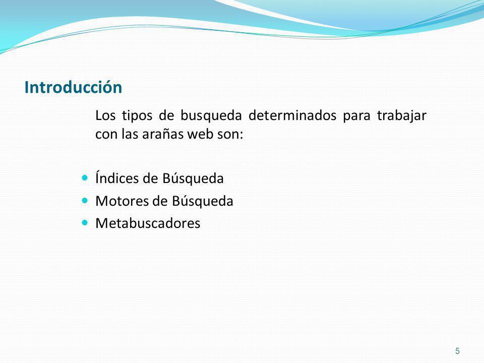 Introducción Los tipos de busqueda determinados para trabajar con las arañas web son: Índices de Búsqueda Motores de Búsqueda Metabuscadores 5