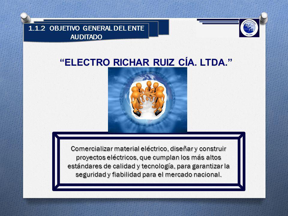 1.1.2 OBJETIVO GENERAL DEL ENTE AUDITADO ELECTRO RICHAR RUIZ CÍA. LTDA. Comercializar material eléctrico, diseñar y construir proyectos eléctricos, qu