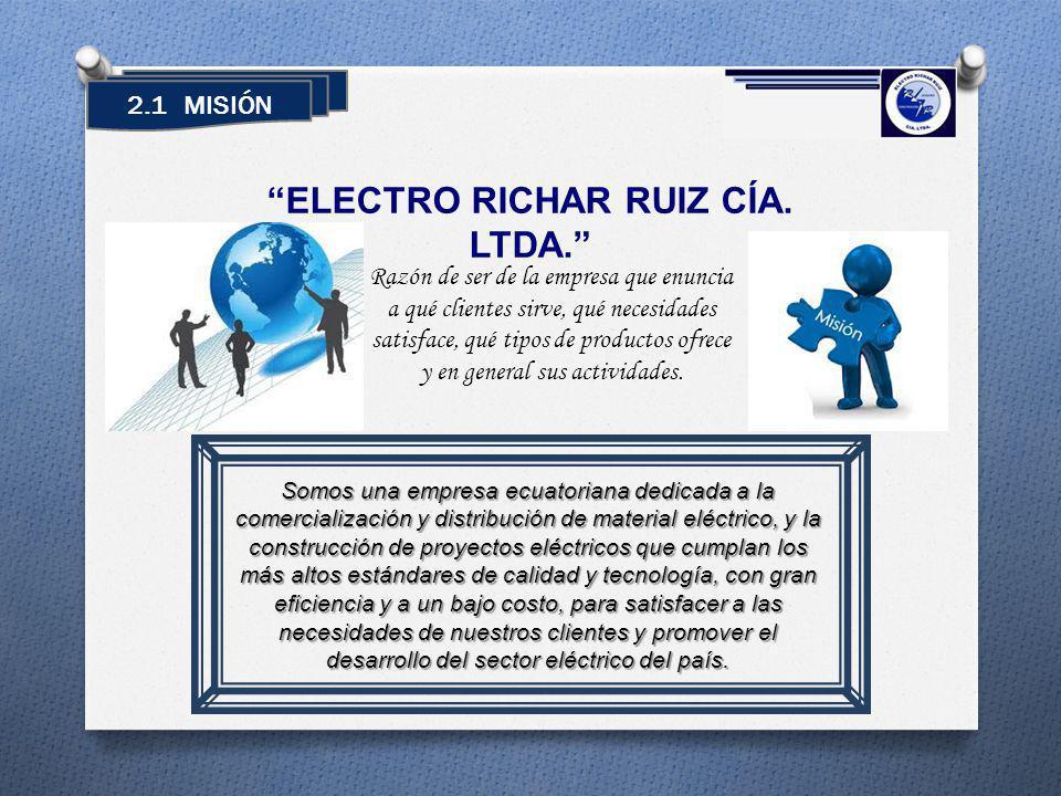 2.1 MISIÓN ELECTRO RICHAR RUIZ CÍA. LTDA. Somos una empresa ecuatoriana dedicada a la comercialización y distribución de material eléctrico, y la cons