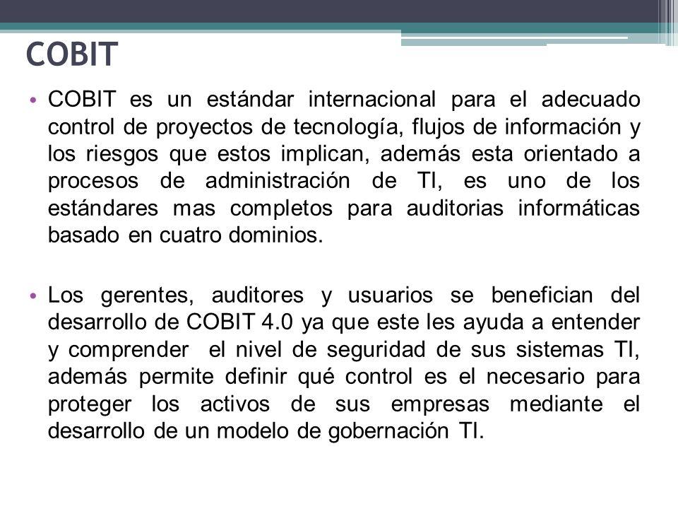 COBIT COBIT es un estándar internacional para el adecuado control de proyectos de tecnología, flujos de información y los riesgos que estos implican, además esta orientado a procesos de administración de TI, es uno de los estándares mas completos para auditorias informáticas basado en cuatro dominios.