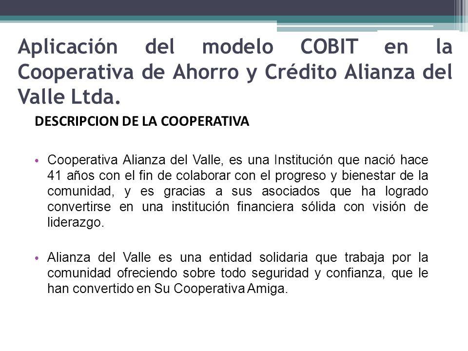 Aplicación del modelo COBIT en la Cooperativa de Ahorro y Crédito Alianza del Valle Ltda. DESCRIPCION DE LA COOPERATIVA Cooperativa Alianza del Valle,
