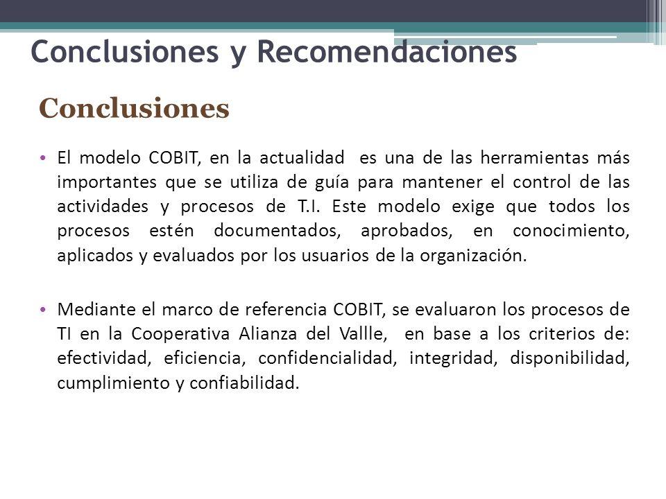 Conclusiones y Recomendaciones Conclusiones El modelo COBIT, en la actualidad es una de las herramientas más importantes que se utiliza de guía para mantener el control de las actividades y procesos de T.I.