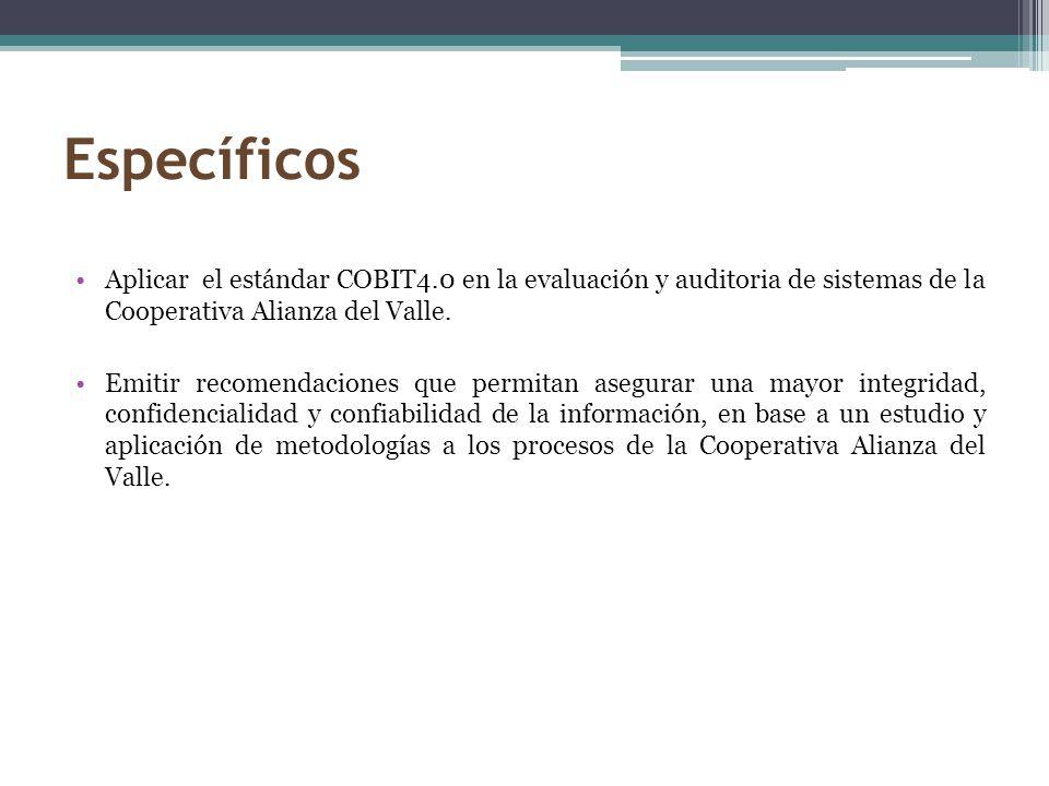 Específicos Aplicar el estándar COBIT4.0 en la evaluación y auditoria de sistemas de la Cooperativa Alianza del Valle. Emitir recomendaciones que perm
