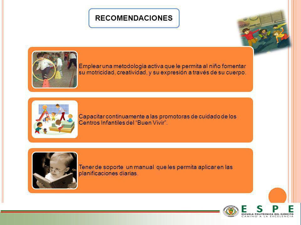 RECOMENDACIONES Emplear una metodología activa que le permita al niño fomentar su motricidad, creatividad, y su expresión a través de su cuerpo. Capac