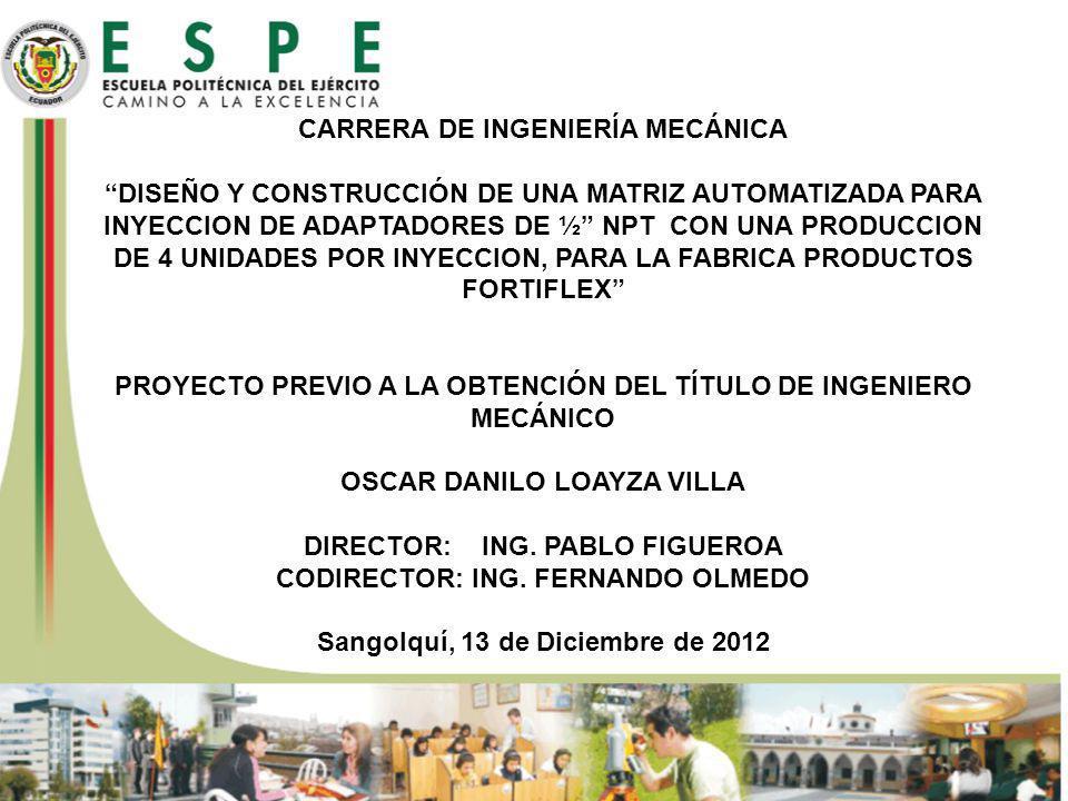 CARRERA DE INGENIERÍA MECÁNICA DISEÑO Y CONSTRUCCIÓN DE UNA MATRIZ AUTOMATIZADA PARA INYECCION DE ADAPTADORES DE ½ NPT CON UNA PRODUCCION DE 4 UNIDADES POR INYECCION, PARA LA FABRICA PRODUCTOS FORTIFLEX PROYECTO PREVIO A LA OBTENCIÓN DEL TÍTULO DE INGENIERO MECÁNICO OSCAR DANILO LOAYZA VILLA DIRECTOR: ING.