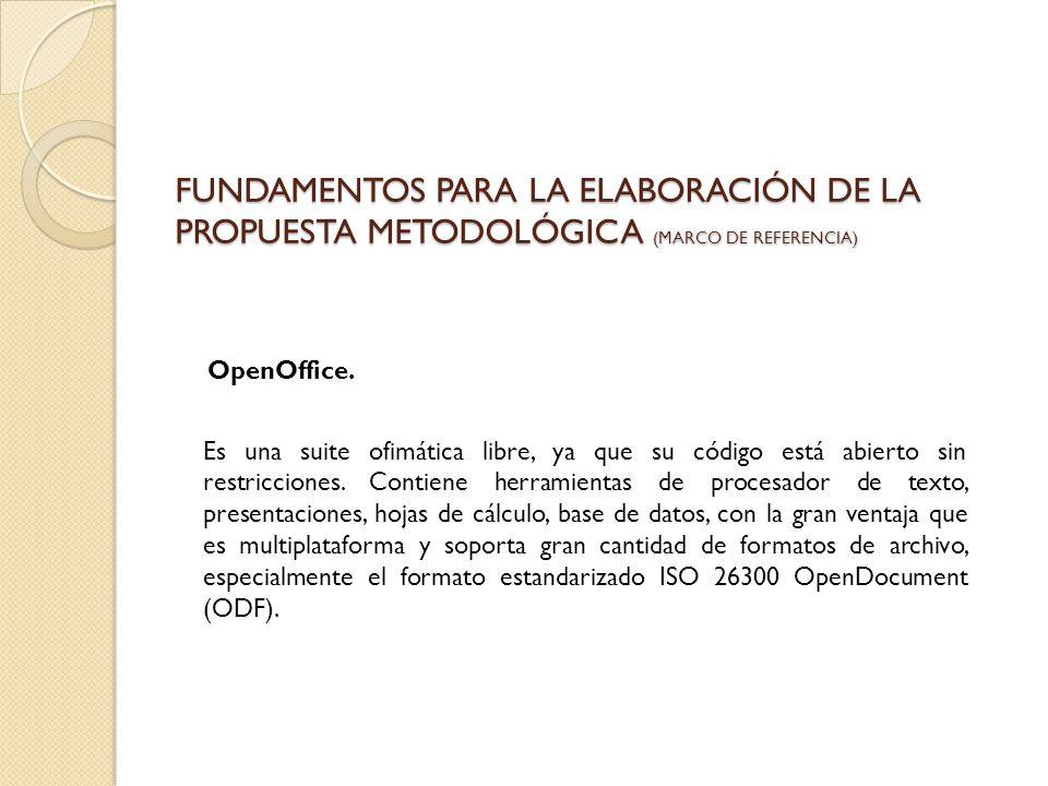 FUNDAMENTOS PARA LA ELABORACIÓN DE LA PROPUESTA METODOLÓGICA (MARCO DE REFERENCIA) OpenOffice. Es una suite ofimática libre, ya que su código está abi