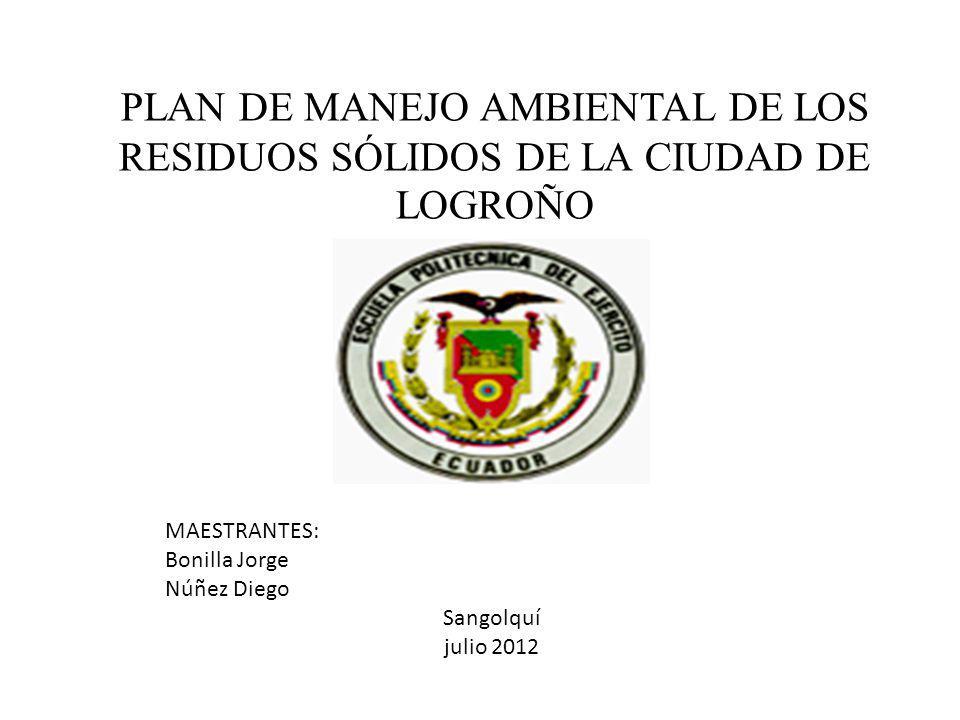 PLAN DE MANEJO AMBIENTAL DE LOS RESIDUOS SÓLIDOS DE LA CIUDAD DE LOGROÑO MAESTRANTES: Bonilla Jorge Núñez Diego Sangolquí julio 2012