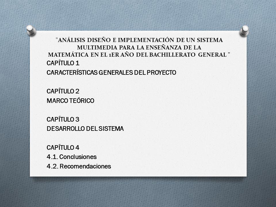 ANÁLISIS DISEÑO E IMPLEMENTACIÓN DE UN SISTEMA MULTIMEDIA PARA LA ENSEÑANZA DE LA MATEMÁTICA EN EL 1ER AÑO DEL BACHILLERATO GENERAL CAPÍTULO 1 CARACTERÍSTICAS GENERALES DEL PROYECTO CAPÍTULO 2 MARCO TEÓRICO CAPÍTULO 3 DESARROLLO DEL SISTEMA CAPÍTULO 4 4.1.