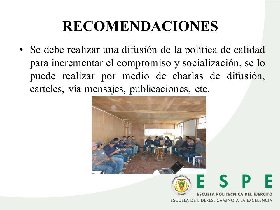 RECOMENDACIONES Se debe realizar una difusión de la política de calidad para incrementar el compromiso y socialización, se lo puede realizar por medio