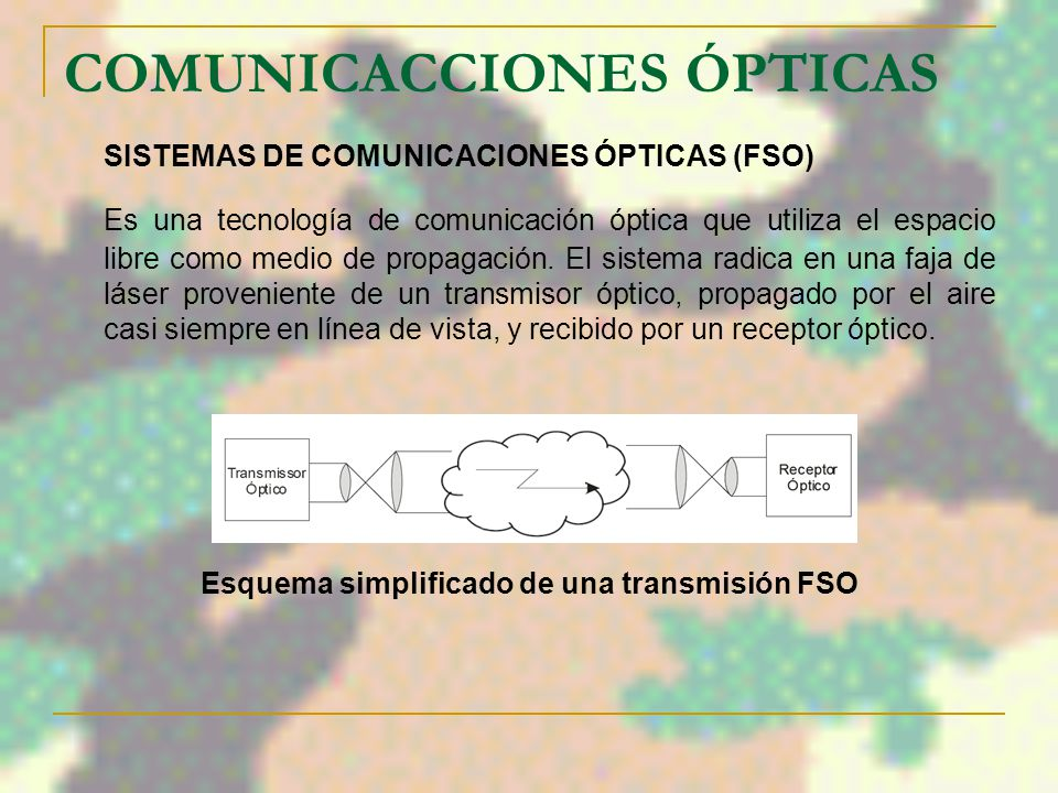 COMUNICACCIONES ÓPTICAS SISTEMAS DE COMUNICACIONES ÓPTICAS (FSO) Es una tecnología de comunicación óptica que utiliza el espacio libre como medio de propagación.