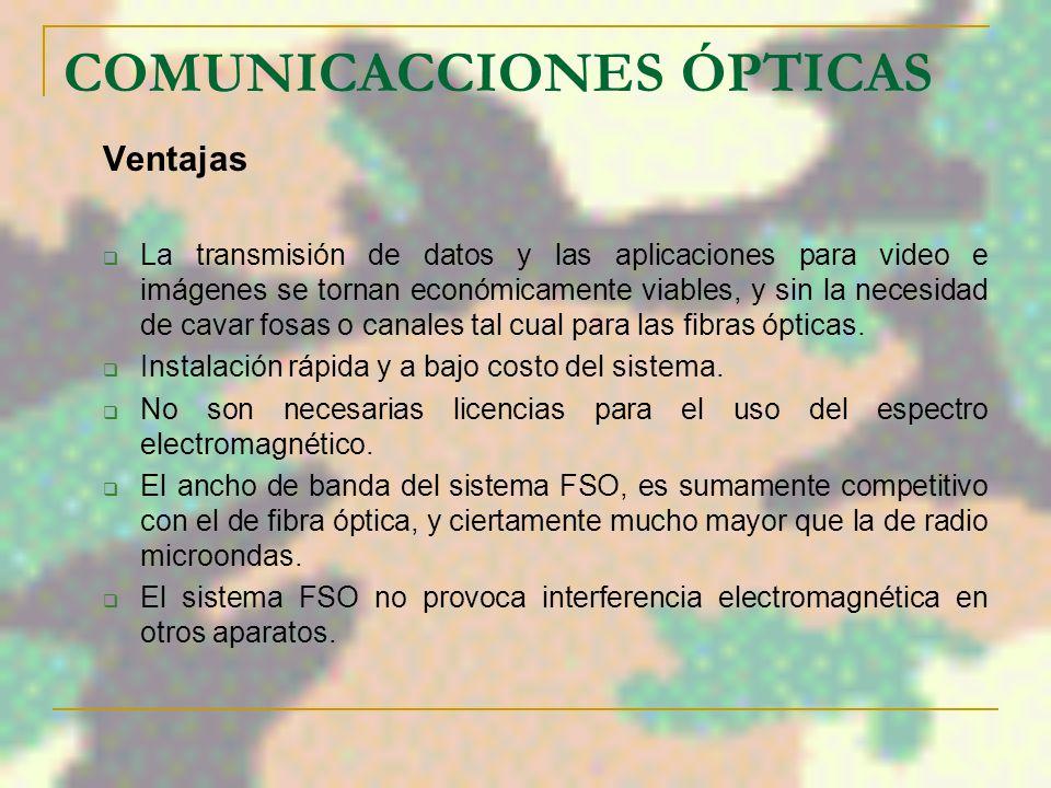 COMUNICACCIONES ÓPTICAS Ventajas La transmisión de datos y las aplicaciones para video e imágenes se tornan económicamente viables, y sin la necesidad de cavar fosas o canales tal cual para las fibras ópticas.