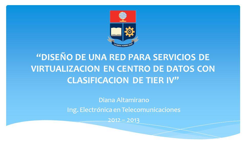 DISEÑO DE UNA RED PARA SERVICIOS DE VIRTUALIZACION EN CENTRO DE DATOS CON CLASIFICACION DE TIER IV Diana Altamirano Ing. Electrónica en Telecomunicaci