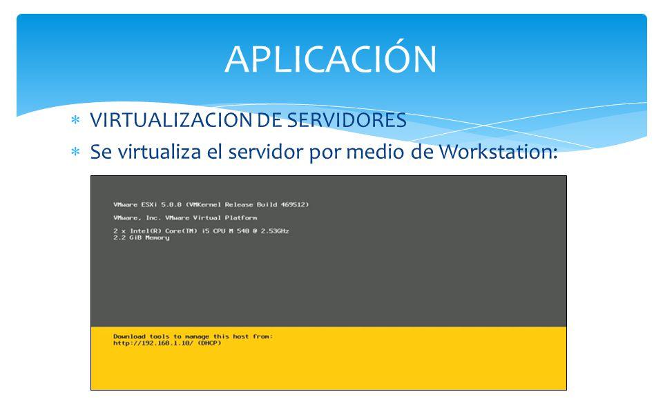 VIRTUALIZACION DE SERVIDORES Se virtualiza el servidor por medio de Workstation: APLICACIÓN